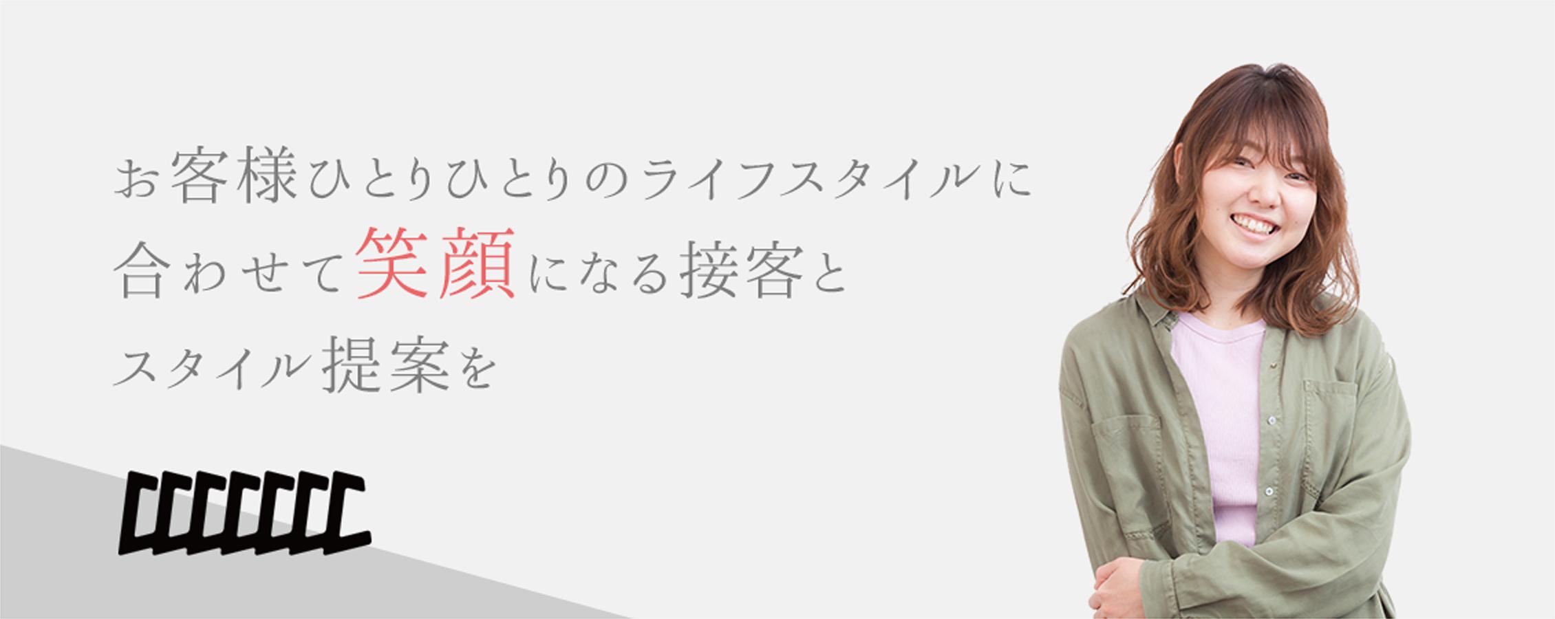 お客様ひとりひとりのライフスタイルに合わせて笑顔になる接客とスタイルを提案